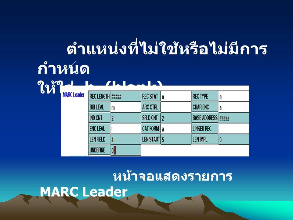 ตำแหน่งที่ไม่ใช้หรือไม่มีการ กำหนด ให้ใส่ b (blank) หน้าจอแสดงรายการ MARC Leader