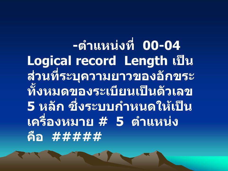 - ตำแหน่งที่ 00-04 Logical record Length เป็น ส่วนที่ระบุความยาวของอักขระ ทั้งหมดของระเบียนเป็นตัวเลข 5 หลัก ซึ่งระบบกำหนดให้เป็น เครื่องหมาย # 5 ตำแห