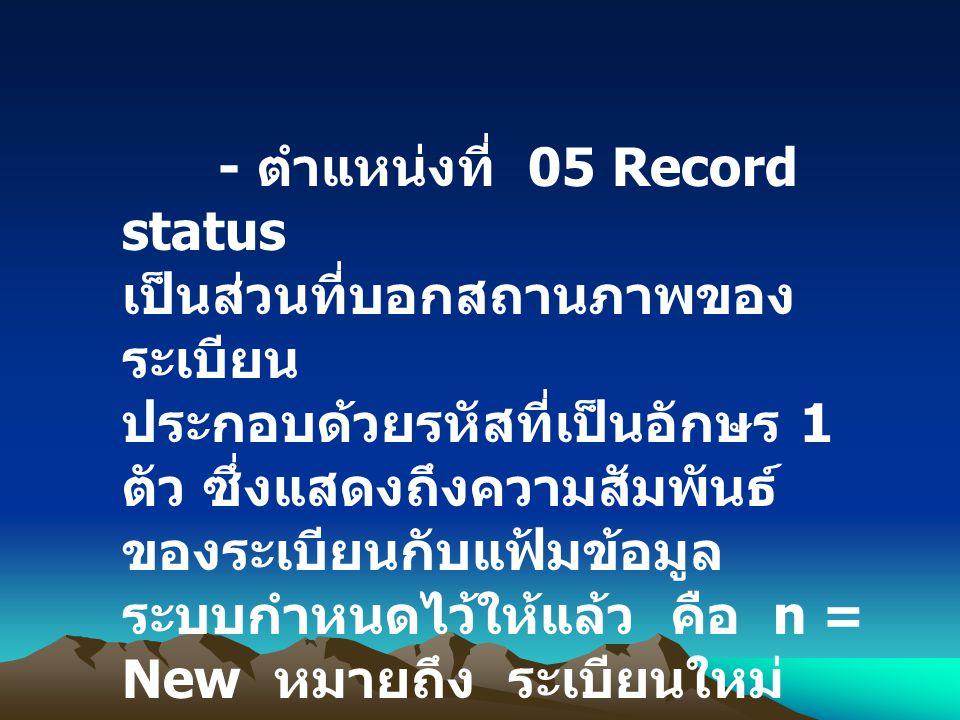 - ตำแหน่งที่ 05 Record status เป็นส่วนที่บอกสถานภาพของ ระเบียน ประกอบด้วยรหัสที่เป็นอักษร 1 ตัว ซึ่งแสดงถึงความสัมพันธ์ ของระเบียนกับแฟ้มข้อมูล ระบบกำ