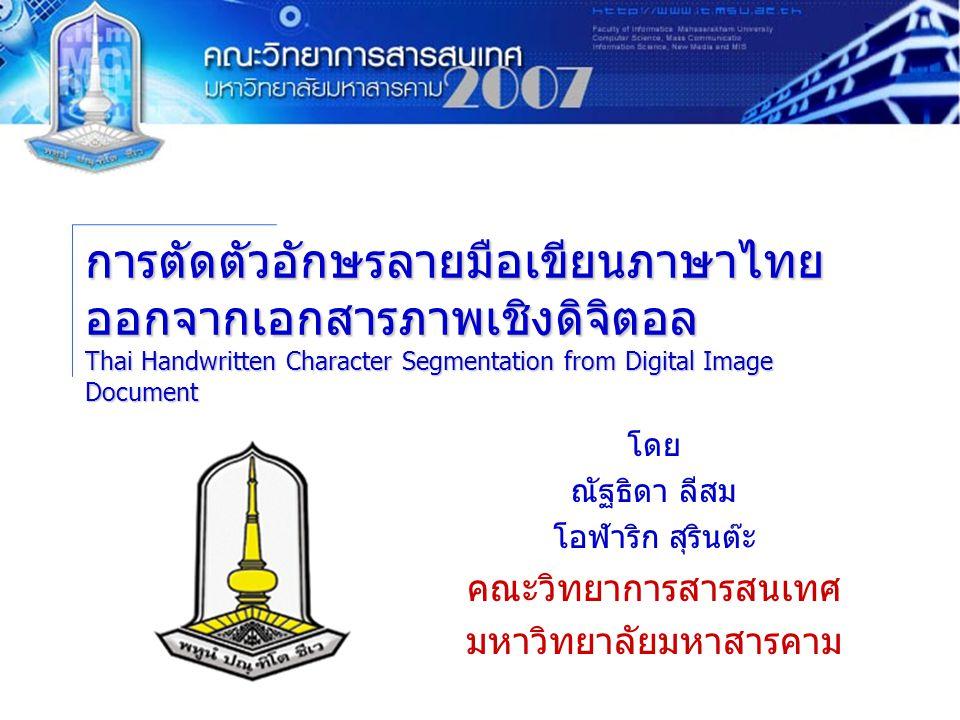 การตัดตัวอักษรลายมือเขียนภาษาไทย ออกจากเอกสารภาพเชิงดิจิตอล Thai Handwritten Character Segmentation from Digital Image Document โดย ณัฐธิดา ลีสม โอฬาริก สุรินต๊ะ คณะวิทยาการสารสนเทศ มหาวิทยาลัยมหาสารคาม