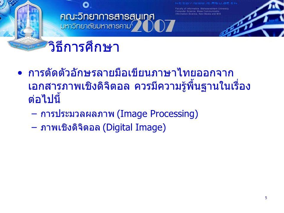 5 วิธีการศึกษา การตัดตัวอักษรลายมือเขียนภาษาไทยออกจาก เอกสารภาพเชิงดิจิตอล ควรมีความรู้พื้นฐานในเรื่อง ต่อไปนี้ –การประมวลผลภาพ (Image Processing) –ภาพเชิงดิจิตอล (Digital Image)