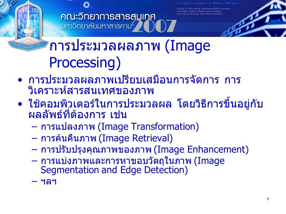 6 การประมวลผลภาพ (Image Processing) การประมวลผลภาพเปรียบเสมือนการจัดการ การ วิเคราะห์สารสนเทศของภาพ ใช้คอมพิวเตอร์ในการประมวลผล โดยวิธีการขึ้นอยู่กับ ผลลัพธ์ที่ต้องการ เช่น –การแปลงภาพ (Image Transformation) –การค้นคืนภาพ (Image Retrieval) –การปรับปรุงคุณภาพของภาพ (Image Enhancement) –การแบ่งภาพและการหาขอบวัตถุในภาพ (Image Segmentation and Edge Detection) –ฯลฯ