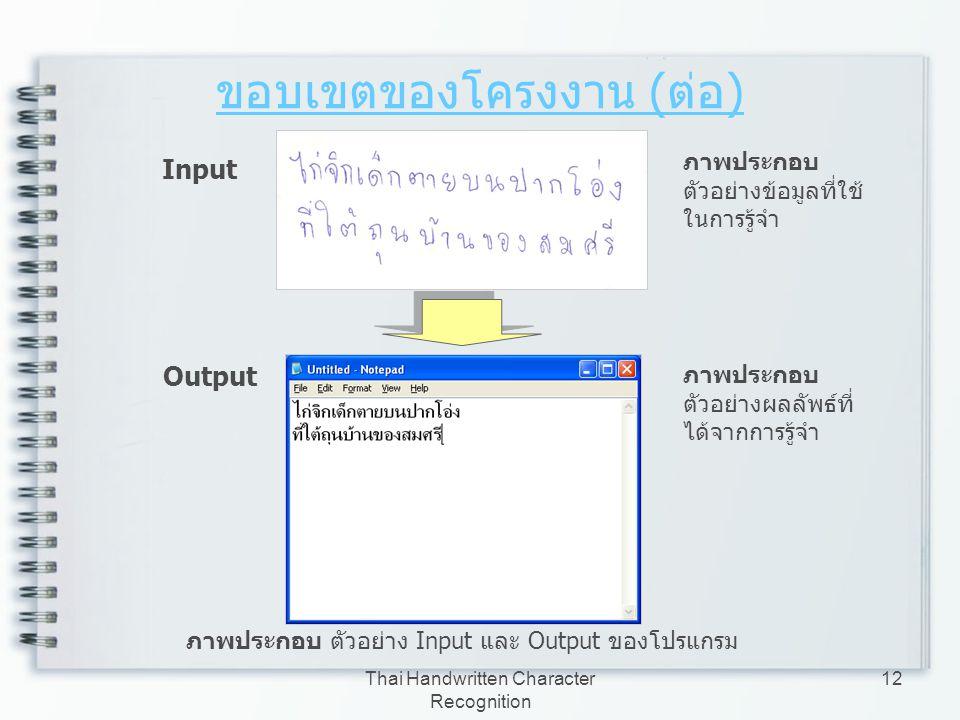 Thai Handwritten Character Recognition 12 ขอบเขตของโครงงาน ( ต่อ ) ภาพประกอบ ตัวอย่าง Input และ Output ของโปรแกรม Input Output ภาพประกอบ ตัวอย่างข้อมู