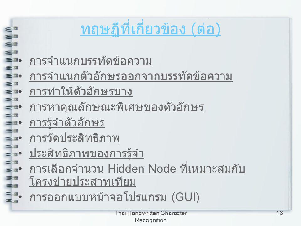 Thai Handwritten Character Recognition 16 ทฤษฏีที่เกี่ยวข้อง ( ต่อ ) การจำแนกบรรทัดข้อความ การจำแนกตัวอักษรออกจากบรรทัดข้อความ การทำให้ตัวอักษรบาง การ