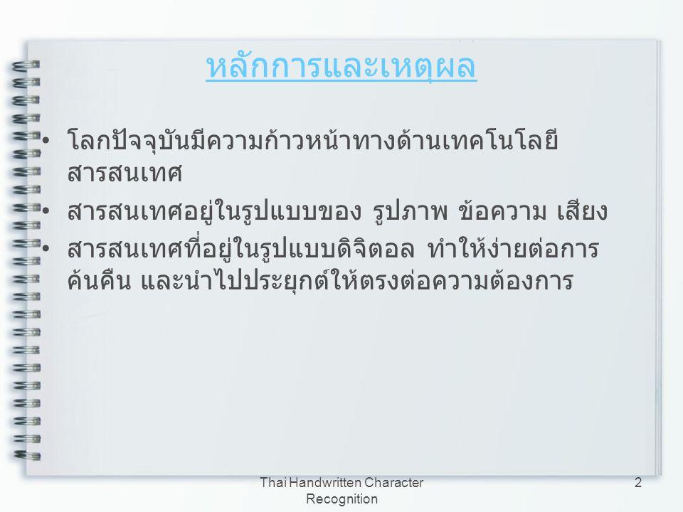 Thai Handwritten Character Recognition 3 หลักการและเหตุผล ( ต่อ ) อาจมีสารสนเทศบางประเภทที่เก็บอยู่ในรูปแบบของ เอกสาร (Document) ทำให้ยากต่อการค้นคืน และ นำไปใช้งาน ดังนั้น จึงประยุกต์ความรู้ทางด้านการประมวลผลภาพ (Image Processing) และการรู้จำตัวอักษร (Character Recognition) เพื่อแปลงเอกสารให้อยู่ในรูปแบบของเอกสาร อิเล็กทรอนิกส์ เพื่อให้ง่ายต่อการนำไปใช้งาน