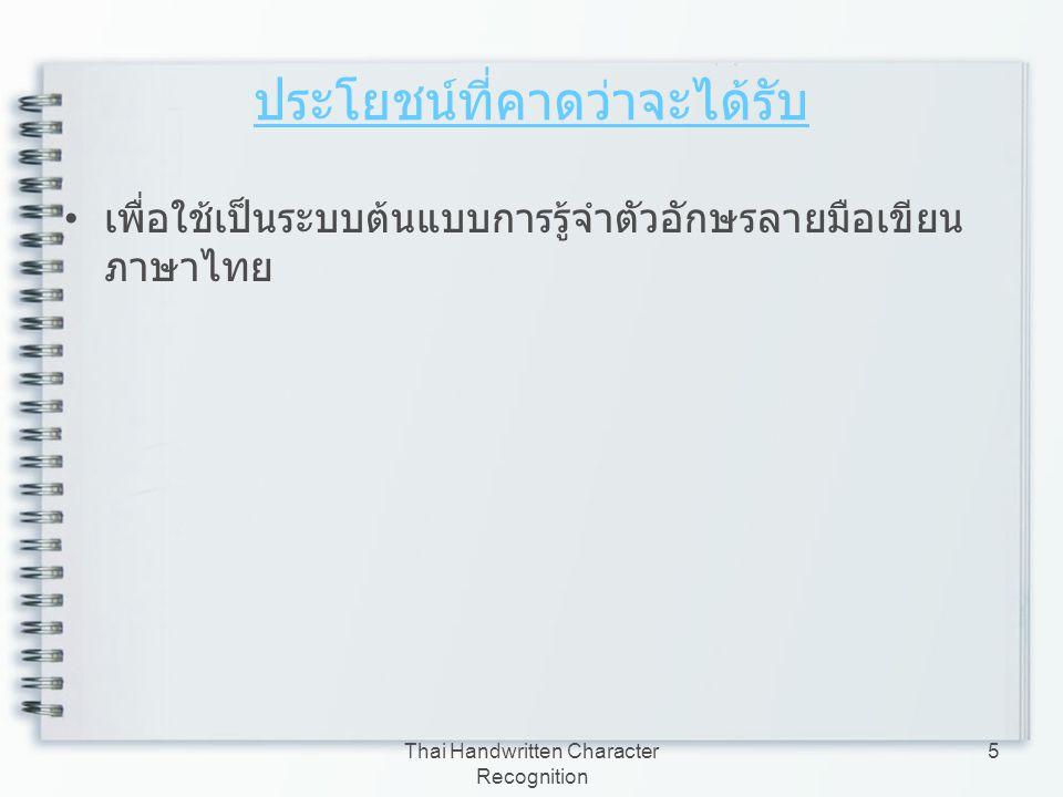 Thai Handwritten Character Recognition 16 ทฤษฏีที่เกี่ยวข้อง ( ต่อ ) การจำแนกบรรทัดข้อความ การจำแนกตัวอักษรออกจากบรรทัดข้อความ การทำให้ตัวอักษรบาง การหาคุณลักษณะพิเศษของตัวอักษร การรู้จำตัวอักษร การวัดประสิทธิภาพ ประสิทธิภาพของการรู้จำ การเลือกจำนวน Hidden Node ที่เหมาะสมกับ โครงข่ายประสาทเทียม การเลือกจำนวน Hidden Node ที่เหมาะสมกับ โครงข่ายประสาทเทียม การออกแบบหน้าจอโปรแกรม (GUI) การออกแบบหน้าจอโปรแกรม (GUI)