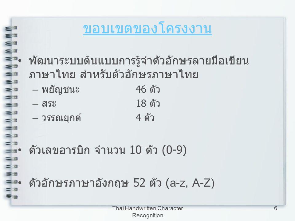 Thai Handwritten Character Recognition 7 ขอบเขตของโครงงาน ( ต่อ ) พยัญชนะ ก ข ฃ ค ฅ ฆ ง จ ฉ ช ซ ฌ ญ ฎ ฏ ฐ ฑ ฒ ณ ด ต ถ ท ธ น บ ป ผ ฝ พ ฟ ภ ม ย ร ฤ ล ฦ ว ศ ษ ส ห ฬ อ ฮ สระ อั อะ อา อิ อี อึ อื อุ อู เอ แอ โอ ใอ ไอ ๅ ๆ อ็ อ์ อํ วรรณยุกต์ อ่ อ้ อ๊ อ๋ ภาพประกอบ ตัวอักษรภาษาไทยที่ใช้ในการรู้จำ