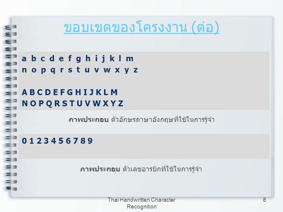 Thai Handwritten Character Recognition 9 ขอบเขตของโครงงาน ( ต่อ ) การนำข้อมูลเข้า สามารถรับจากเครื่องสแกน หรือภาพ ที่สร้างจากโปรแกรม Photoshop หรือ Paint Brush โดยรับข้อมูลเข้ามาเป็นรูปภาพสี ข้อมูลที่ใช้สำหรับทดสอบเป็นลายมือเขียนภาษาไทยที่ เขียนอยู่บนกระดาษสีที่มีค่าสีที่แตกต่างจากหมึก ปากกา ไม่มีลายเส้น ไม่เขียนเอียง ไม่มีรูปภาพ ประกอบ ใช้ปากกาสีเข้ม เช่น น้ำเงิน แดง ดำ เป็นต้น และไม่มีสัญญาณรบกวน ในรูปแบบต่าง ๆ