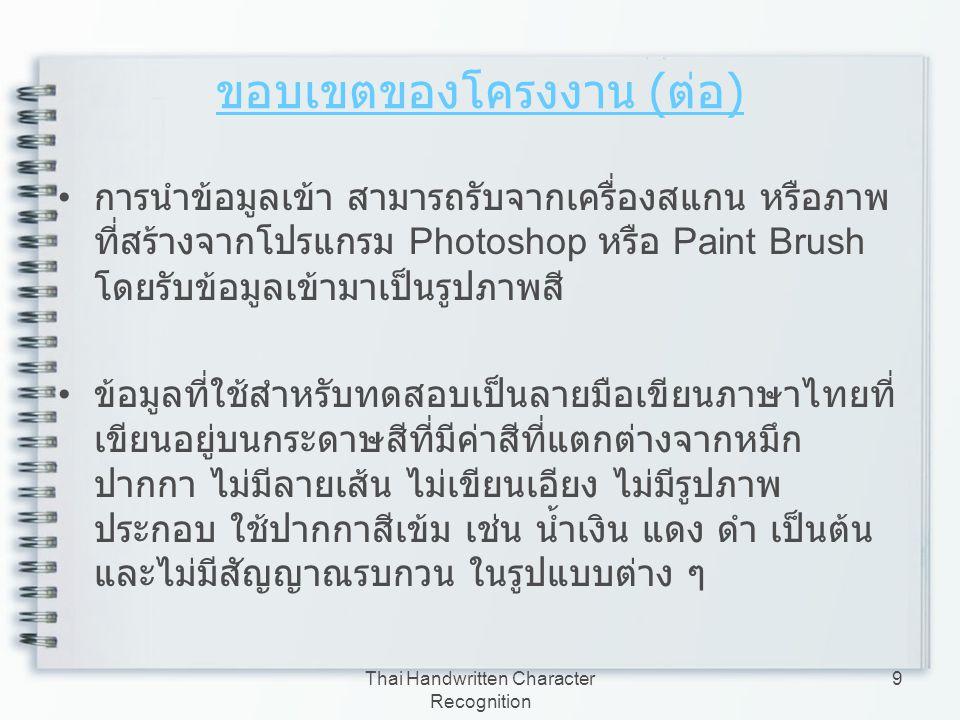 Thai Handwritten Character Recognition 20 ภาพเชิงดิจิตอล ( ต่อ ) แบ่งออกเป็น 3 รูปแบบ – ภาพสี (RGB Image) – ภาพสีเทา (Gray Image) – ภาพขาวดำ (Binary Image) ภาพสี ภาพขาวดำ ภาพสีเทา