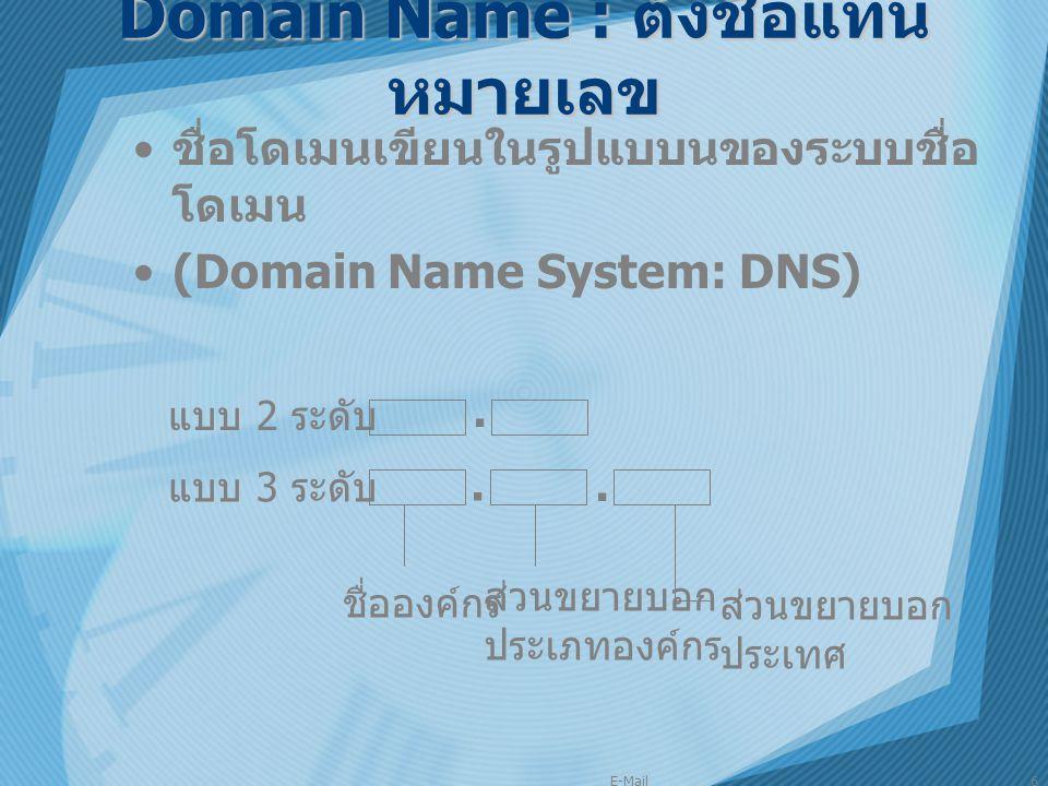 E-Mail6 Domain Name : ตั้งชื่อแทน หมายเลข ชื่อโดเมนเขียนในรูปแบบนของระบบชื่อ โดเมน (Domain Name System: DNS) · · · ชื่อองค์กร ส่วนขยายบอก ประเภทองค์กร
