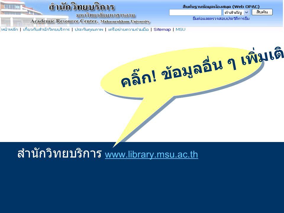 สำนักวิทยบริการ www.library.msu.ac.th www.library.msu.ac.th คลิ๊ก ! ข้อมูลอื่น ๆ เพิ่มเติม ที่..