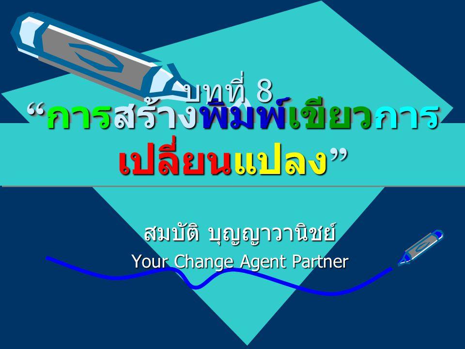 """"""" การสร้างพิมพ์เขียวการ เปลี่ยนแปลง """" สมบัติ บุญญาวานิชย์ Your Change Agent Partner บทที่ 8"""