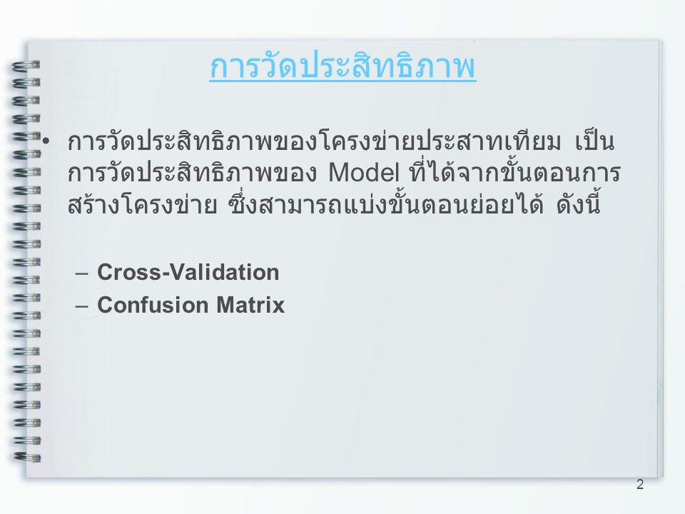 การวัดประสิทธิภาพ – ตัวอย่าง การวัดประสิทธิภาพแบบ Confusion Matrix ให้ข้อมูลที่จะนำไปทดสอบ ประกอบด้วย –A10 ตัว –B10 ตัว –C10 ตัว 13 ข้อมูลทำนาย ข้อมูลจริง ABC A 10 B C