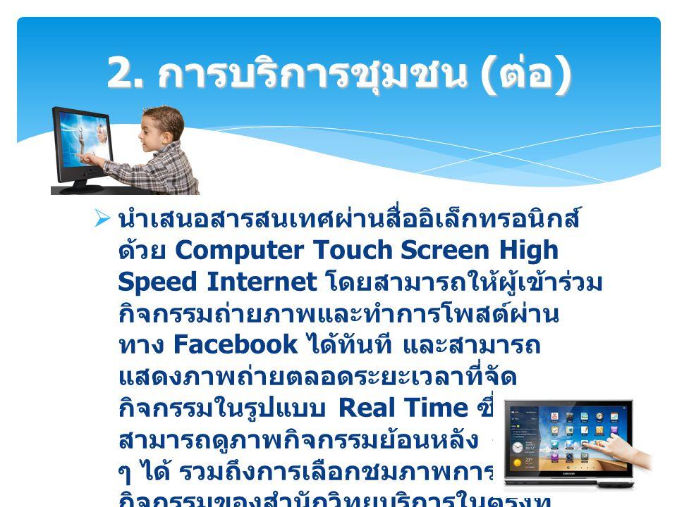  นำเสนอสารสนเทศผ่านสื่ออิเล็กทรอนิกส์ ด้วย Computer Touch Screen High Speed Internet โดยสามารถให้ผู้เข้าร่วม กิจกรรมถ่ายภาพและทำการโพสต์ผ่าน ทาง Face