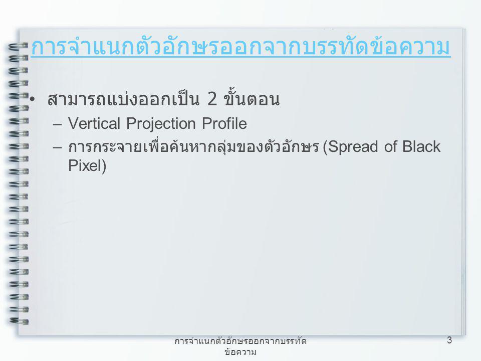 การจำแนกตัวอักษรออกจากบรรทัด ข้อความ 3 สามารถแบ่งออกเป็น 2 ขั้นตอน –Vertical Projection Profile – การกระจายเพื่อค้นหากลุ่มของตัวอักษร (Spread of Black