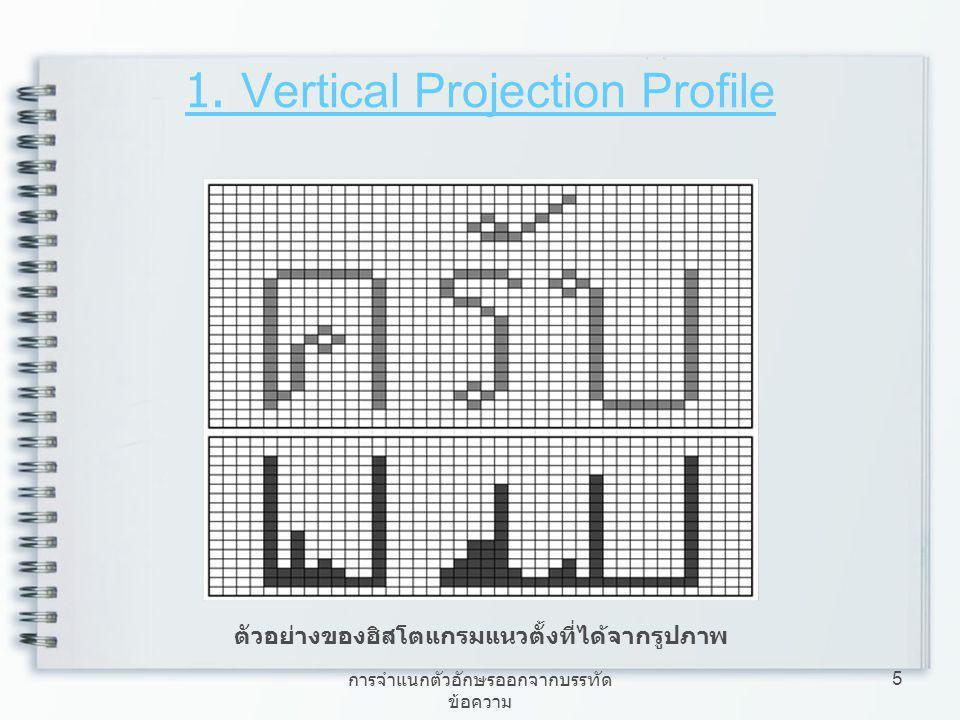 การจำแนกตัวอักษรออกจากบรรทัด ข้อความ 5 1. Vertical Projection Profile ตัวอย่างของฮิสโตแกรมแนวตั้งที่ได้จากรูปภาพ