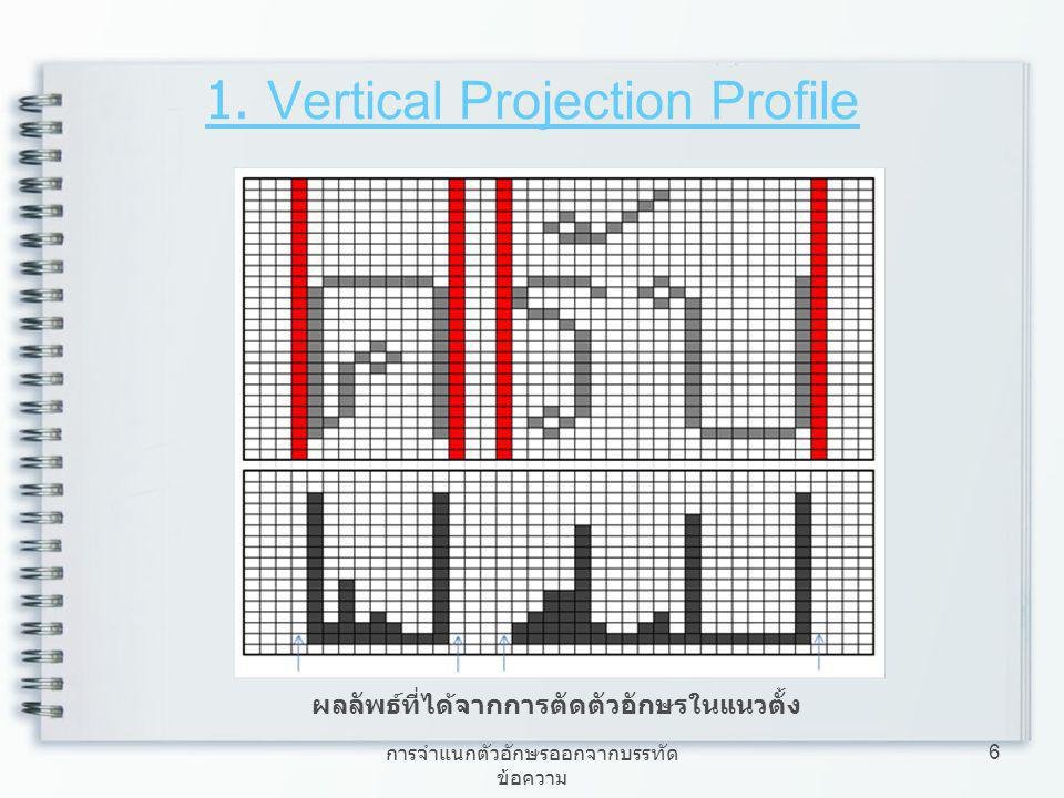 การจำแนกตัวอักษรออกจากบรรทัด ข้อความ 6 1. Vertical Projection Profile ผลลัพธ์ที่ได้จากการตัดตัวอักษรในแนวตั้ง