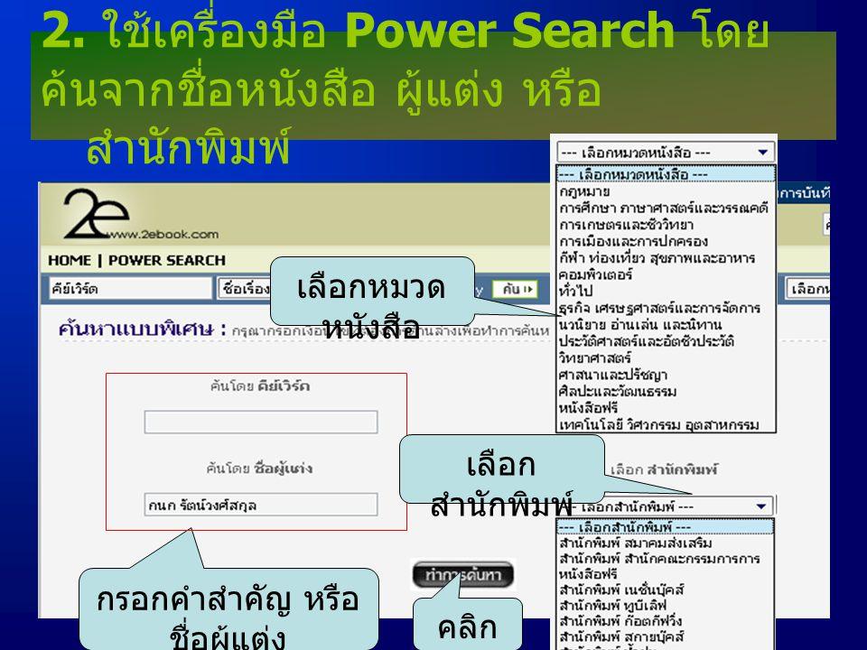 2. ใช้เครื่องมือ Power Search โดย ค้นจากชื่อหนังสือ ผู้แต่ง หรือ สำนักพิมพ์ กรอกคำสำคัญ หรือ ชื่อผู้แต่ง เลือกหมวด หนังสือ เลือก สำนักพิมพ์ คลิก