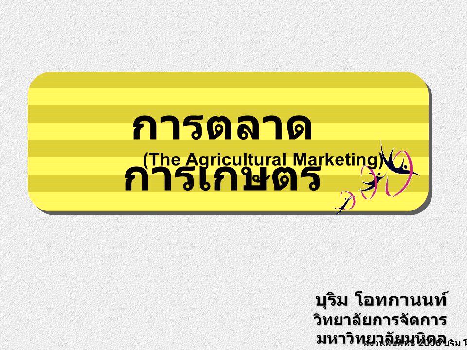สงวนลิขสิทธิ์ 2006 บุริม โอทกานนท์ บุริม โอทกานนท์ วิทยาลัยการจัดการ มหาวิทยาลัยมหิดล การตลาด การเกษตร (The Agricultural Marketing)