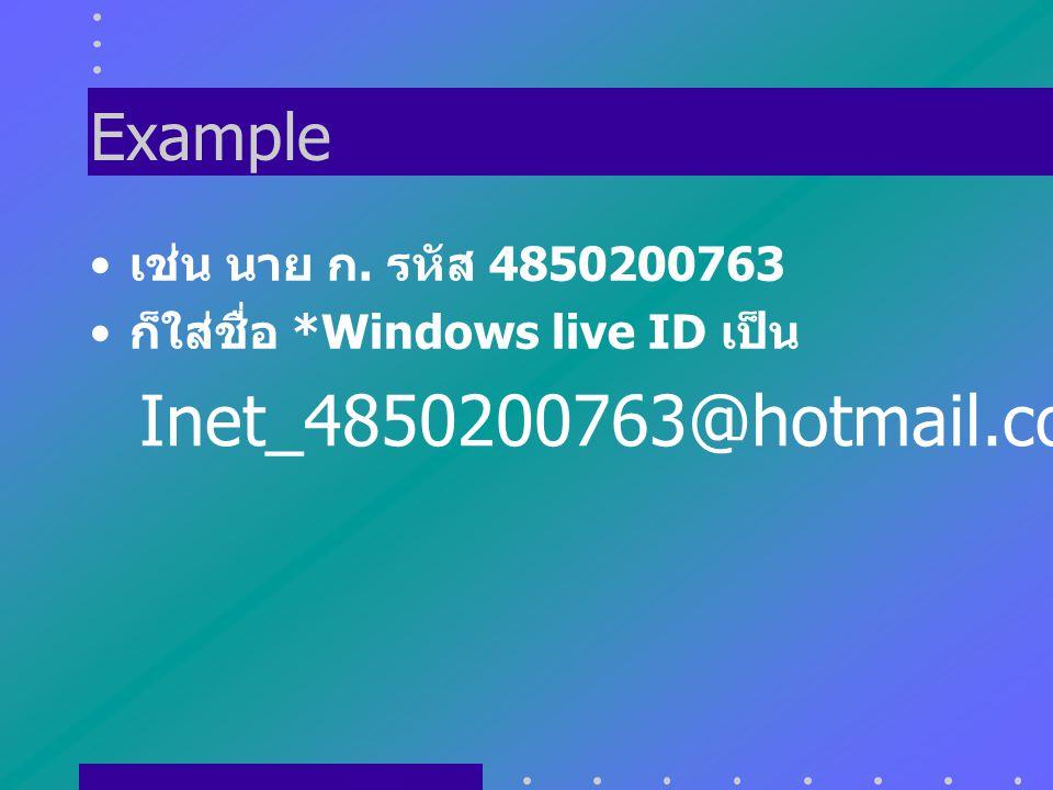Example เช่น นาย ก. รหัส 4850200763 ก็ใส่ชื่อ *Windows live ID เป็น Inet_4850200763@hotmail.com
