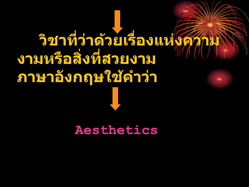 วิชาที่ว่าด้วยเรื่องแห่งความ งามหรือสิ่งที่สวยงาม ภาษาอังกฤษใช้คำว่า Aesthetics