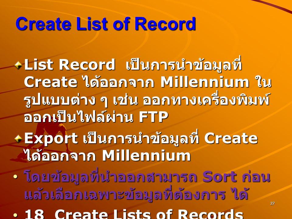 27 Create List of Record List Record เป็นการนำข้อมูลที่ Create ได้ออกจาก Millennium ใน รูปแบบต่าง ๆ เช่น ออกทางเครื่องพิมพ์ ออกเป็นไฟล์ผ่าน FTP Export