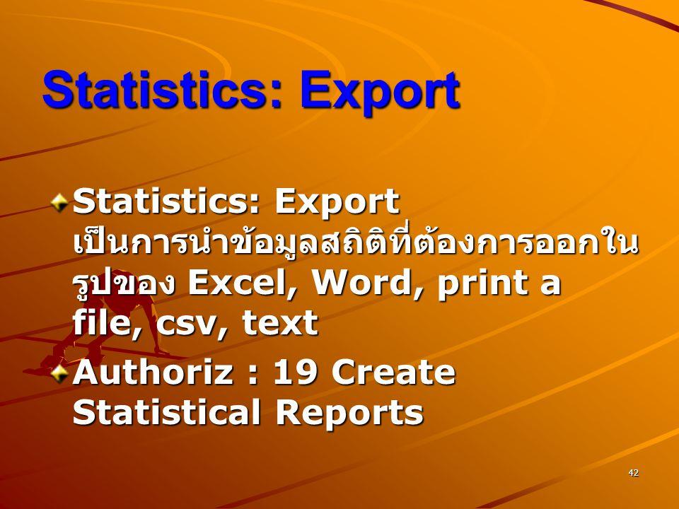 42 Statistics: Export Statistics: Export เป็นการนำข้อมูลสถิติที่ต้องการออกใน รูปของ Excel, Word, print a file, csv, text Authoriz : 19 Create Statisti