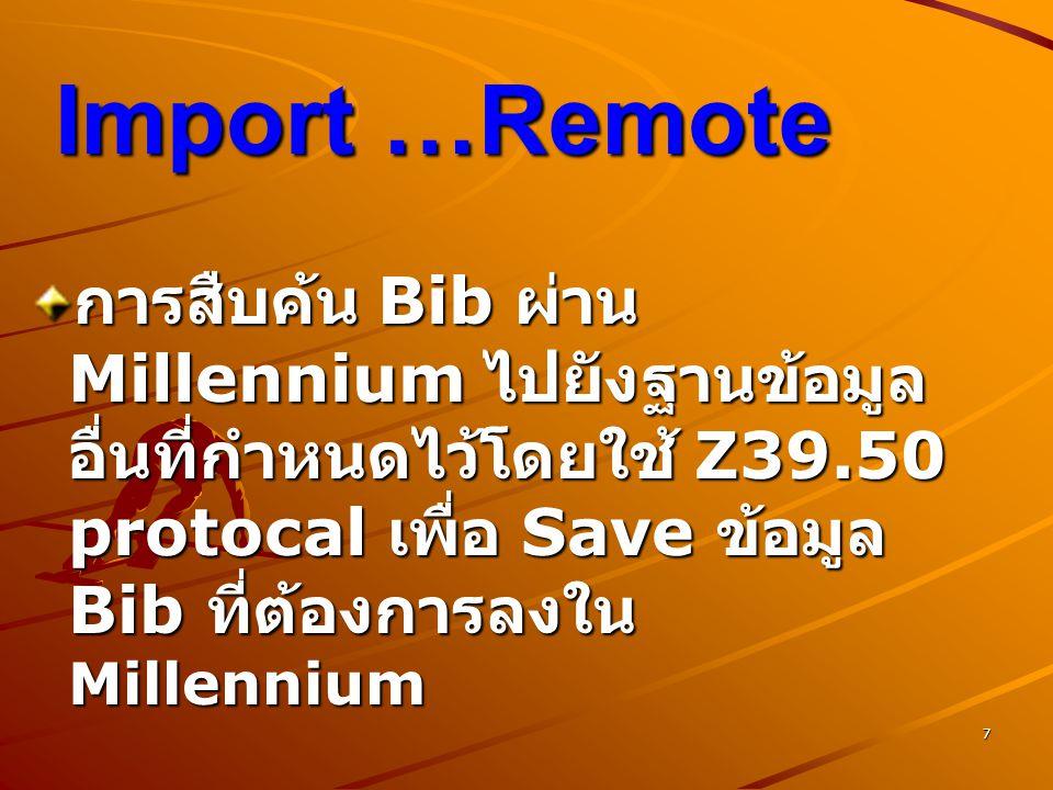 7 Import …Remote การสืบค้น Bib ผ่าน Millennium ไปยังฐานข้อมูล อื่นที่กำหนดไว้โดยใช้ Z39.50 protocal เพื่อ Save ข้อมูล Bib ที่ต้องการลงใน Millennium