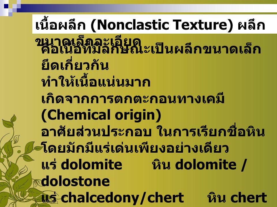 เนื้อผลึก (Nonclastic Texture) ผลึก ขนาดเล็กละเอียด คือเนื้อที่มีลักษณะเป็นผลึกขนาดเล็ก ยึดเกี่ยวกัน ทำให้เนื้อแน่นมาก เกิดจากการตกตะกอนทางเคมี (Chemi