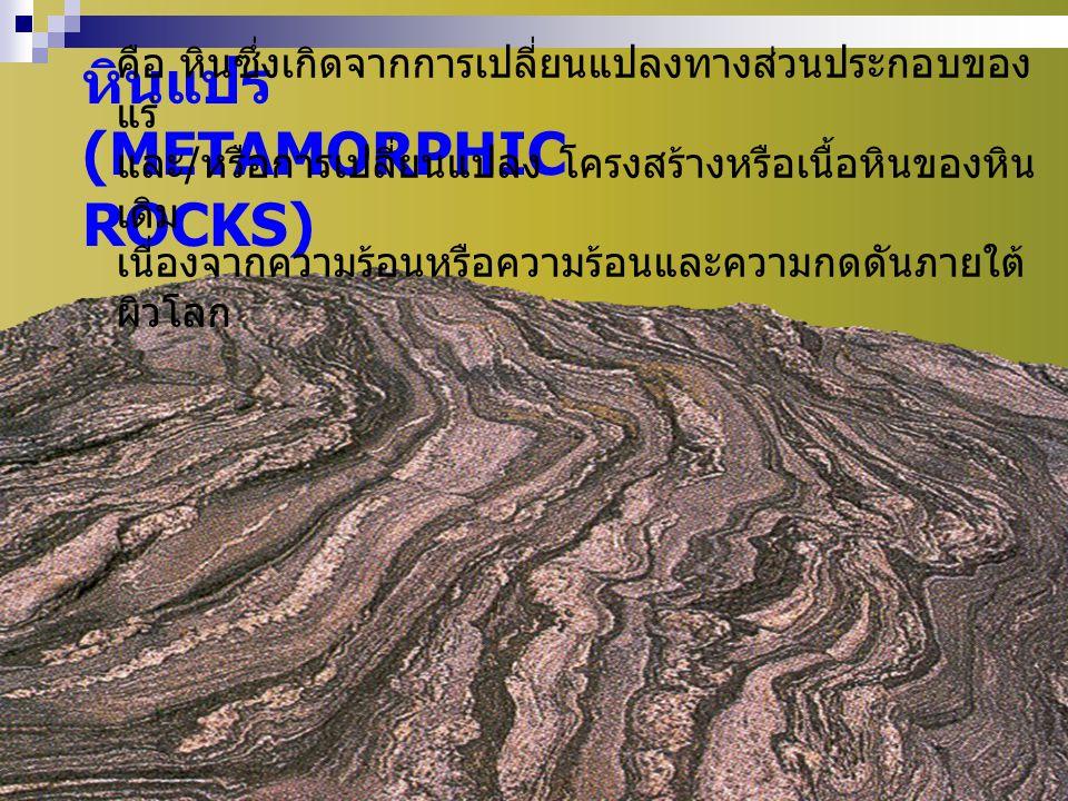หินแปร (METAMORPHIC ROCKS) คือ หินซึ่งเกิดจากการเปลี่ยนแปลงทางส่วนประกอบของ แร่ และ / หรือการเปลี่ยนแปลง โครงสร้างหรือเนื้อหินของหิน เดิม เนื่องจากควา