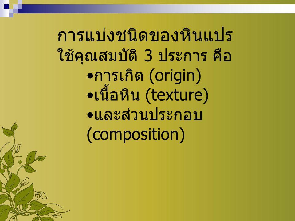 การแบ่งชนิดของหินแปร ใช้คุณสมบัติ 3 ประการ คือ การเกิด (origin) เนื้อหิน (texture) และส่วนประกอบ (composition)