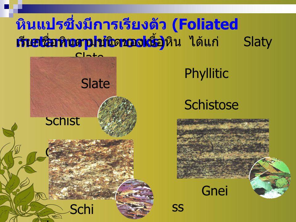 หินแปรซึ่งมีการเรียงตัว (Foliated metamorphic rocks) เรียกชื่อหินตามชนิดของเนื้อหิน ได้แก่ Slaty Slate Phyllitic Phyllite Schistose Schist Gneissose G