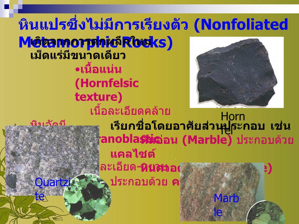 หินแปรซึ่งไม่มีการเรียงตัว (Nonfoliated Metamorphic Rocks) เกิดจากการตกผลึกใหม่ เม็ดแร่มีขนาดเดียว เนื้อแน่น (Hornfelsic texture) เนื้อละเอียดคล้าย หิ