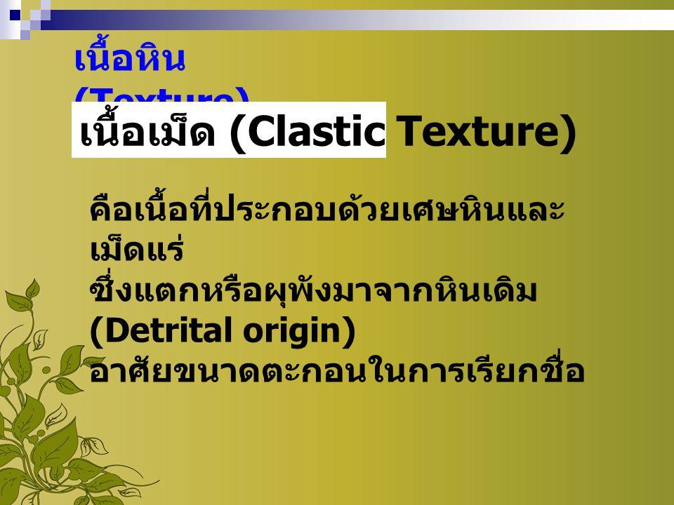 เนื้อหิน (Texture) เนื้อเม็ด (Clastic Texture) คือเนื้อที่ประกอบด้วยเศษหินและ เม็ดแร่ ซึ่งแตกหรือผุพังมาจากหินเดิม (Detrital origin) อาศัยขนาดตะกอนในก