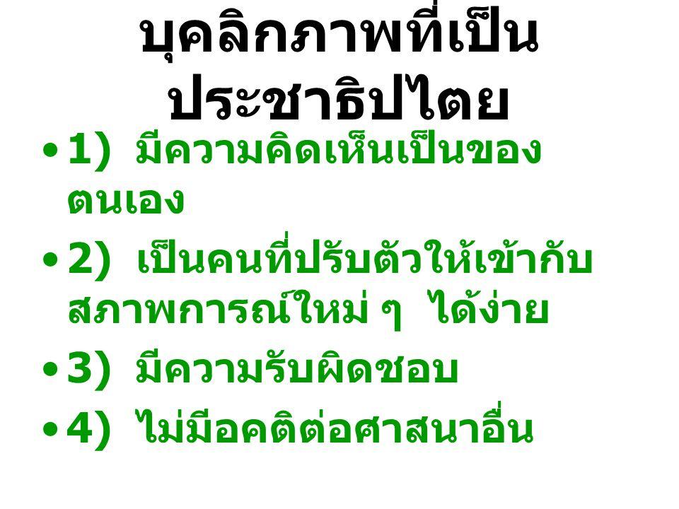 บุคลิกภาพที่เป็น ประชาธิปไตย 1) มีความคิดเห็นเป็นของ ตนเอง 2) เป็นคนที่ปรับตัวให้เข้ากับ สภาพการณ์ใหม่ ๆ ได้ง่าย 3) มีความรับผิดชอบ 4) ไม่มีอคติต่อศาส