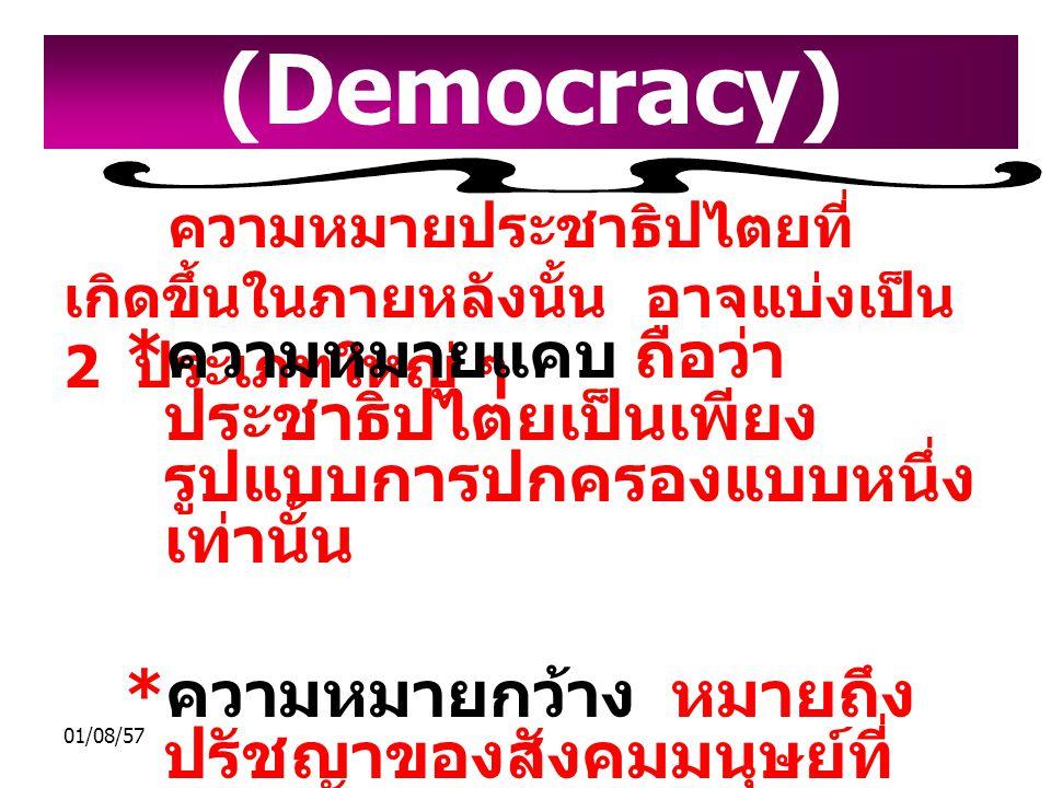 01/08/57 ความหมายประชาธิปไตยที่ เกิดขึ้นในภายหลังนั้น อาจแบ่งเป็น 2 ประเภทใหญ่ ๆ * ความหมายแคบ ถือว่า ประชาธิปไตยเป็นเพียง รูปแบบการปกครองแบบหนึ่ง เท่