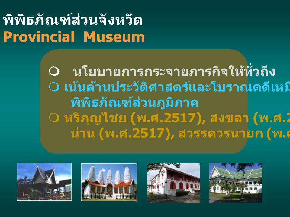พิพิธภัณฑ์ส่วนจังหวัด Provincial Museum  นโยบายการกระจายภารกิจให้ทั่วถึง  เน้นด้านประวัติศาสตร์และโบราณคดีเหมือนกับ พิพิธภัณฑ์ส่วนภูมิภาค  หริภุญไช