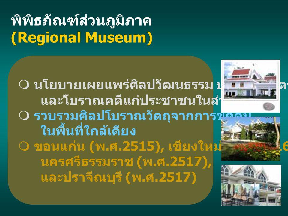 พิพิธภัณฑ์ส่วนภูมิภาค (Regional Museum)  นโยบายเผยแพร่ศิลปวัฒนธรรม ประวัติศาสตร์ และโบราณคดีแก่ประชาชนในส่วนภูมิภาค  รวบรวมศิลปโบราณวัตถุจากการขุดค้