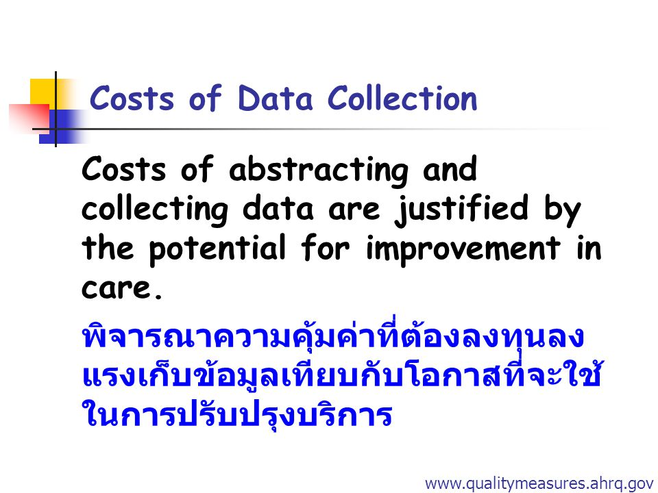 Costs of Data Collection Costs of abstracting and collecting data are justified by the potential for improvement in care. พิจารณาความคุ้มค่าที่ต้องลงท