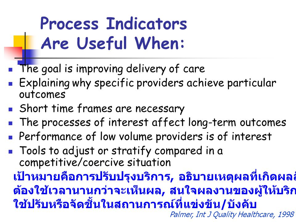 Process Indicators Are Useful When: The goal is improving delivery of care Explaining why specific providers achieve particular outcomes Short time fr