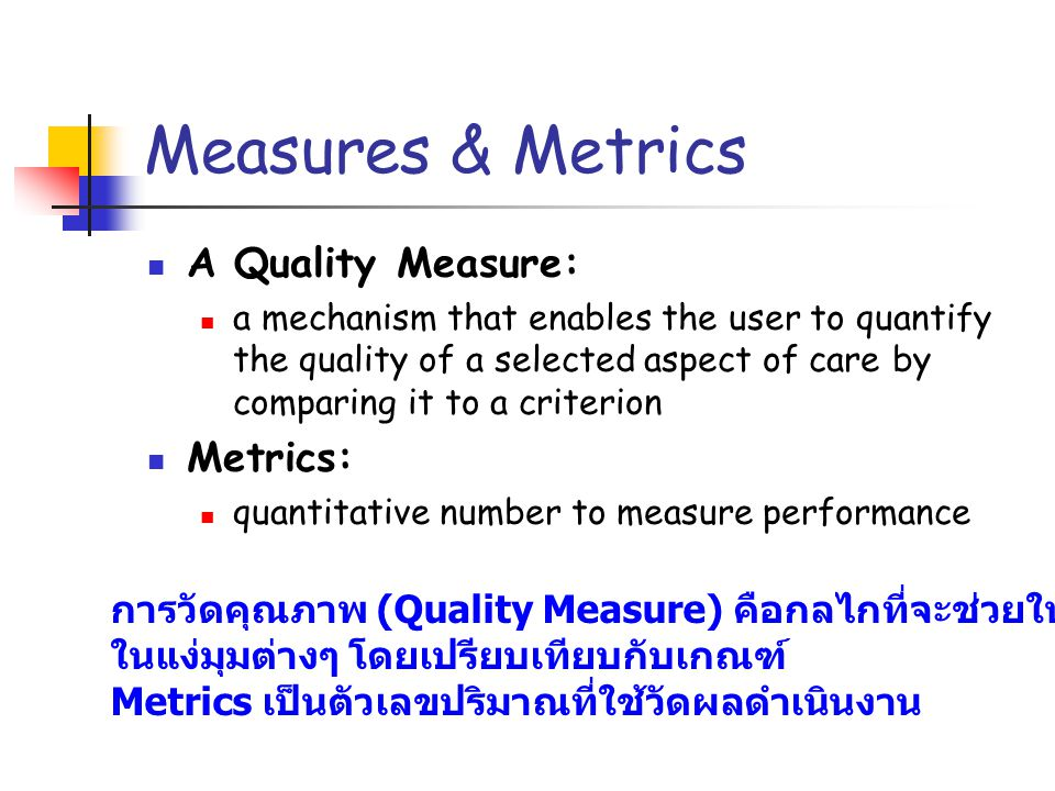 Measures & Metrics A Quality Measure: a mechanism that enables the user to quantify the quality of a selected aspect of care by comparing it to a crit