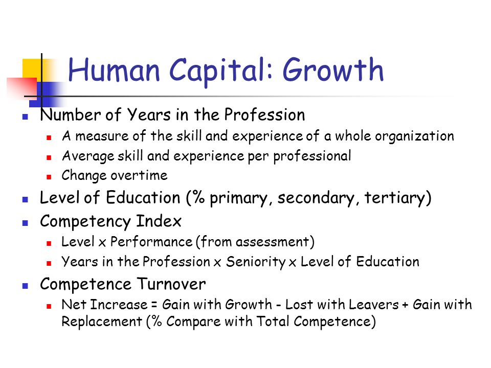 Human Capital: Growth Number of Years in the Profession A measure of the skill and experience of a whole organization Average skill and experience per