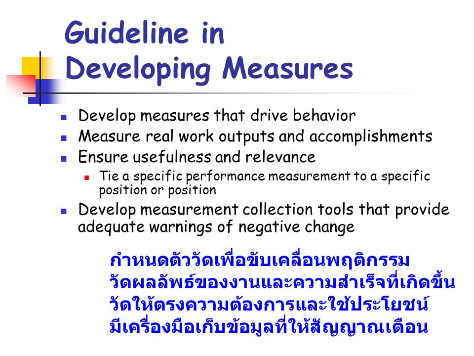 Guideline in Developing Measures Develop measures that drive behavior Measure real work outputs and accomplishments Ensure usefulness and relevance Ti