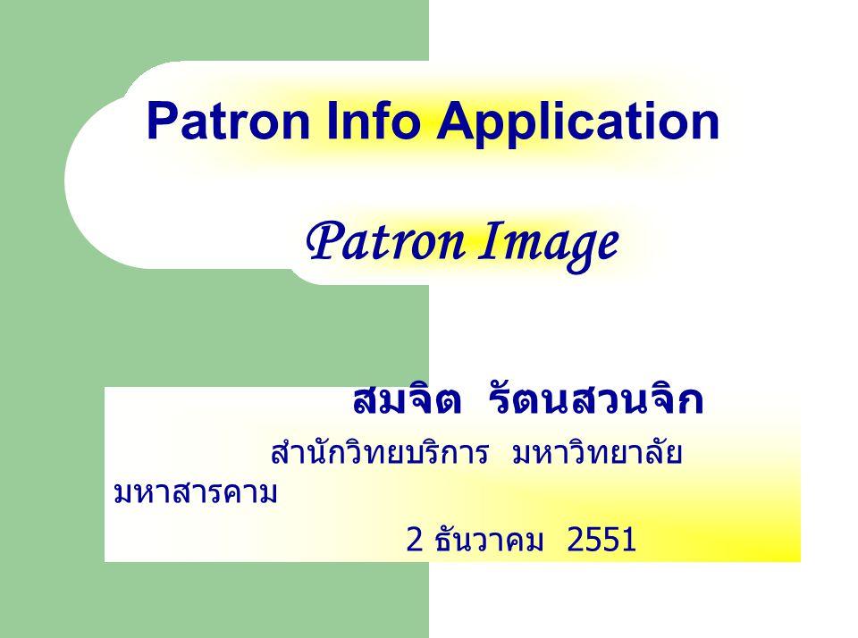 Patron Info Application สมจิต รัตนสวนจิก สำนักวิทยบริการ มหาวิทยาลัย มหาสารคาม 2 ธันวาคม 2551 Patron Image