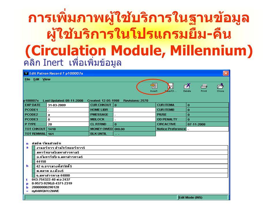 การเพิ่มภาพผู้ใช้บริการในฐานข้อมูล ผู้ใช้บริการในโปรแกรมยืม - คืน (Circulation Module, Millennium) คลิก Inert เพื่อเพิ่มข้อมูล