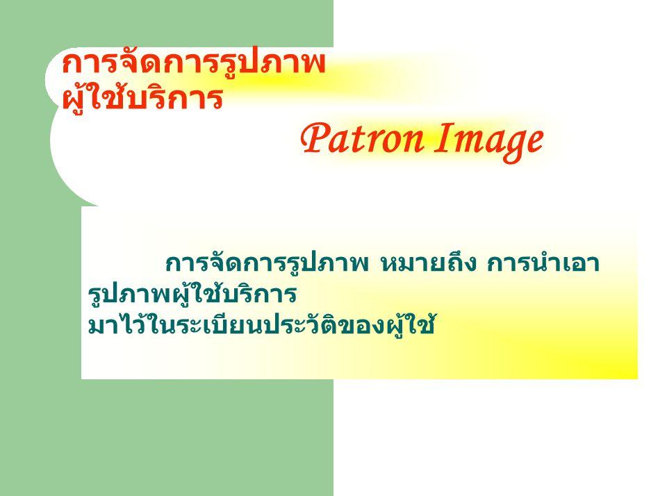 การจัดการรูปภาพ ผู้ใช้บริการ การจัดการรูปภาพ หมายถึง การนำเอา รูปภาพผู้ใช้บริการ มาไว้ในระเบียนประวัติของผู้ใช้ Patron Image