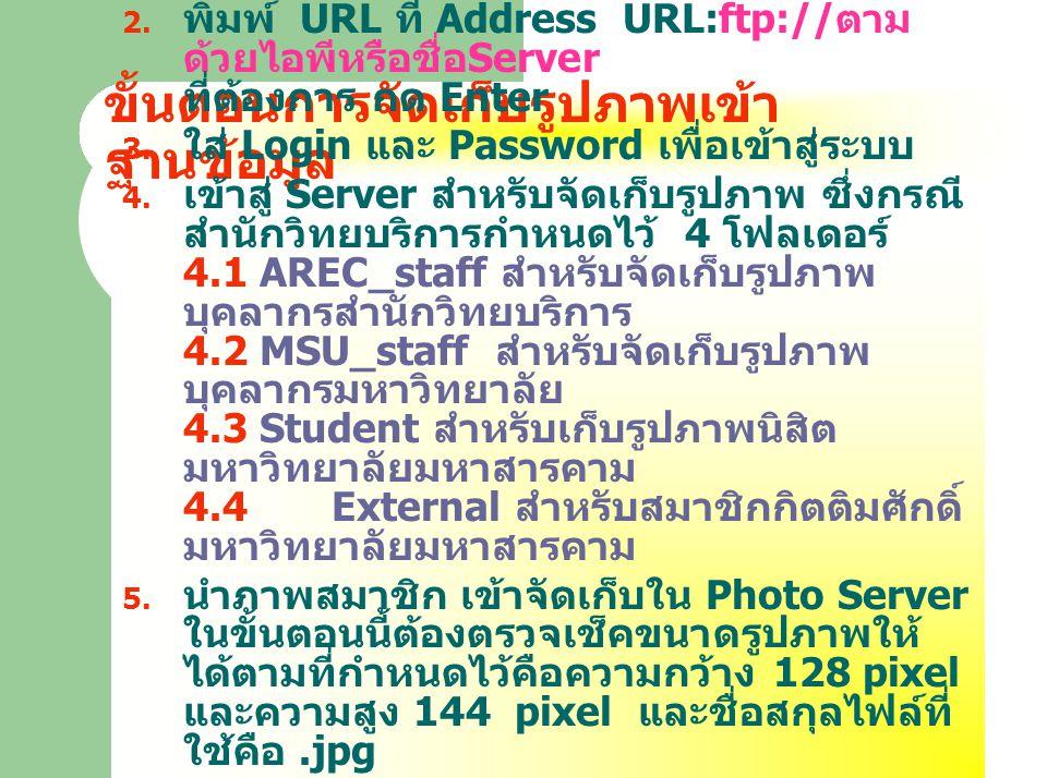 ขั้นตอนการจัดเก็บรูปภาพเข้า ฐานข้อมูล  เปิด Internet Explorer  พิมพ์ URL ที่ Address URL:ftp:// ตาม ด้วยไอพีหรือชื่อ Server ที่ต้องการ กด Enter  ใส่ Login และ Password เพื่อเข้าสู่ระบบ  เข้าสู่ Server สำหรับจัดเก็บรูปภาพ ซึ่งกรณี สำนักวิทยบริการกำหนดไว้ 4 โฟลเดอร์ 4.1 AREC_staff สำหรับจัดเก็บรูปภาพ บุคลากรสำนักวิทยบริการ 4.2 MSU_staff สำหรับจัดเก็บรูปภาพ บุคลากรมหาวิทยาลัย 4.3 Student สำหรับเก็บรูปภาพนิสิต มหาวิทยาลัยมหาสารคาม 4.4 External สำหรับสมาชิกกิตติมศักดิ์ มหาวิทยาลัยมหาสารคาม  นำภาพสมาชิก เข้าจัดเก็บใน Photo Server ในขั้นตอนนี้ต้องตรวจเช็คขนาดรูปภาพให้ ได้ตามที่กำหนดไว้คือความกว้าง 128 pixel และความสูง 144 pixel และชื่อสกุลไฟล์ที่ ใช้คือ.jpg