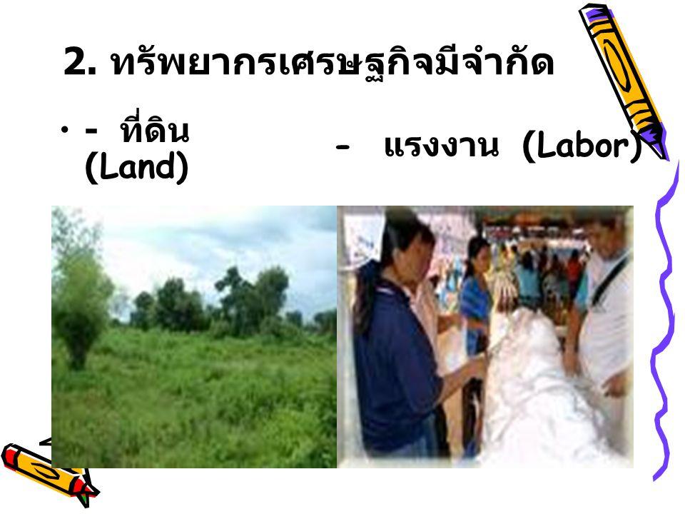 2. ทรัพยากรเศรษฐกิจมีจำกัด - ที่ดิน (Land) - แรงงาน (Labor)