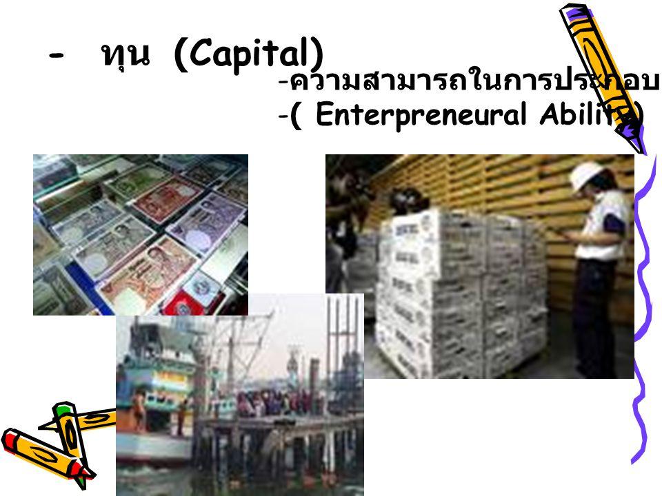 - ทุน (Capital) - ความสามารถในการประกอบการ -( Enterpreneural Ability)