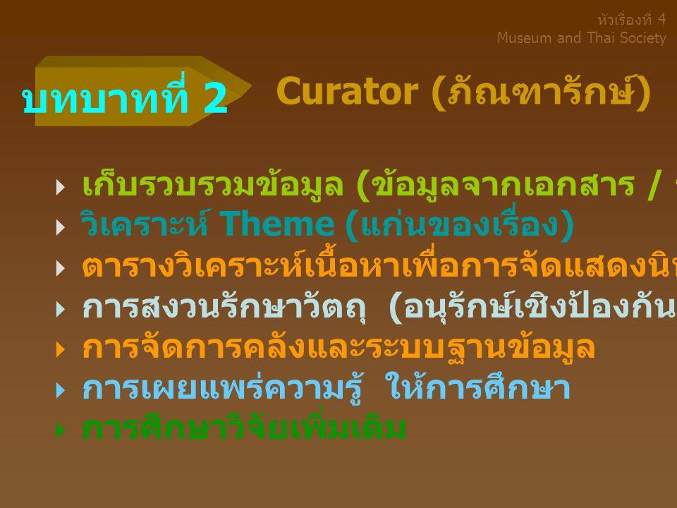 Curator ( ภัณฑารักษ์ )  เก็บรวบรวมข้อมูล ( ข้อมูลจากเอกสาร / ข้อมูลจากพื้นที่ )  วิเคราะห์ Theme ( แก่นของเรื่อง )  ตารางวิเคราะห์เนื้อหาเพื่อการจัดแสดงนิทรรศการ  การสงวนรักษาวัตถุ ( อนุรักษ์เชิงป้องกัน )  การจัดการคลังและระบบฐานข้อมูล  การเผยแพร่ความรู้ ให้การศึกษา  การศึกษาวิจัยเพิ่มเติม บทบาทที่ 2 หัวเรื่องที่ 4 Museum and Thai Society